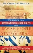 Foundations of the International Legal Rights of the Jewish People and the State of Israel ebook by Dr. Cynthia D. Wallace