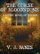 The Curse of Bloodstone: A Gothic Tale of Terror ebook by V. J. Banis
