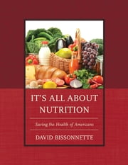 It's All about Nutrition - Saving the Health of Americans ebook by David Bissonnette