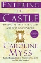 Entering the Castle - An Inner Path to God and Your Soul ebook by Caroline Myss