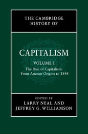 The Cambridge History of Capitalism: Volume 1, the Rise of Capitalism: From Ancient Origins to 1848 ebook by Neal, Larry