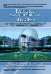 Failure Masquerading as Success - The Veterans Healthcare System: A Microcosm of the Current Federal Government ebook by Rudolph Cumberbatch