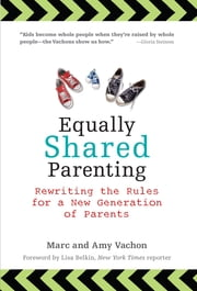 Equally Shared Parenting - Rewriting the Rules for a New Generation of Parents ebook by Marc Vachon,Amy Vachon