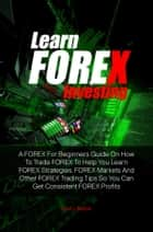 Learn FOREX Investing - A FOREX For Beginners Guide On How To Trade FOREX To Help You Learn FOREX Strategies, FOREX Markets And Other FOREX Trading Tips So You Can Get Consistent FOREX Profits ebook by Evan L. Barton