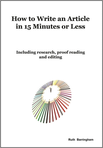How To Write An Article In 15 Minutes Or Less - Including Research, Proof Reading And Editing ebook by Ruth Barringham