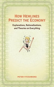 How Hemlines Predict the Economy - Explanations, Rationalizations, and Theories on Everything ebook by Peter FitzSimons