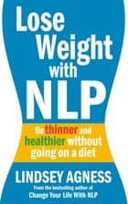 Lose Weight with NLP - Be thinner and healthier without going on a diet ebook by Lindsey Agness