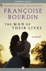 The Man of Their Lives - A Novel ebook by Françoise Bourdin
