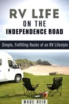 RV Life on the Independence Road: Simple, Fulfilling 'Hacks' of an RV Lifestyle - Frugal Living Off the Grid ebook by Wade Reid