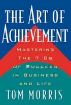 The Art of Achievement - Mastering The 7 Cs of Success in Business and Life ebook by Tom Morris
