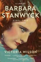 A Life of Barbara Stanwyck - Steel-True 1907-1940 ebook by Victoria Wilson