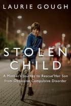 Stolen Child - A Mother's Journey to Rescue Her Son from Obsessive Compulsive Disorder ebook by Laurie Gough