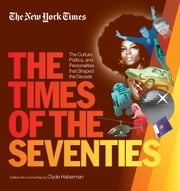 New York Times The Times of the Seventies - The Culture, Politics, and Personalities that Shaped the Decade ebook by The New York Times,Clyde Haberman