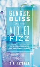 Ginger Bliss and the Violet Fizz - A Cocktail Lover's Guide to Mixing Drinks Using New and Classic Liqueurs ebook by A.J. Rathbun
