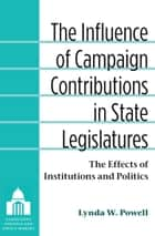 The Influence of Campaign Contributions in State Legislatures - The Effects of Institutions and Politics ebook by Lynda W. Powell