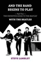 And the Band Begins to Play. Part Two: The Definitive Guide to the Beatles' With The Beatles ebook by Steve Lambley