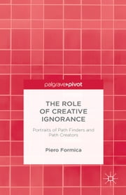 The Role of Creative Ignorance: Portraits of Path Finders and Path Creators ebook by P. Formica
