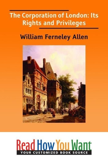 The Corporation Of London: Its Rights And Privileges ebook by Allen William Ferneley