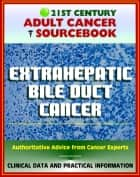 21st Century Adult Cancer Sourcebook: Extrahepatic Bile Duct Cancer - Clinical Data for Patients, Families, and Physicians ebook by Progressive Management