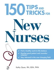 150 Tips and Tricks for New Nurses: Balance a Hectic Schedule and Get the Sleep You Need...Avoid Illness and Stay Positive...Continue Your Education a ebook by Quan, Kathy