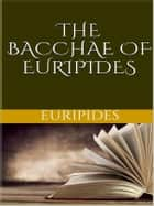 The Bacchae of Euripides ebook by Euripides