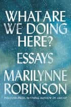 What Are We Doing Here? - Essays ebook by Marilynne Robinson
