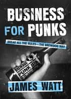 Business for Punks - Break All the Rules--the BrewDog Way ebook by James Watt