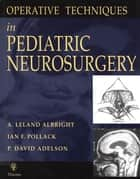 Operative Techniques in Pediatric Neurosurgery ebook by A. Leland Albright,Ian F. Pollack