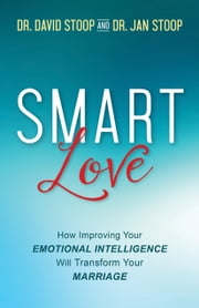 SMART Love - How Improving Your Emotional Intelligence Will Transform Your Marriage ebook by Dr. David Stoop,Dr. Jan Stoop