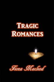 Tragic Romances ebook by Fiona MacLeod