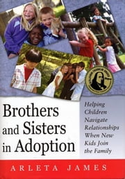 Brothers and Sisters in Adoption: Helping Children Navigate Relationships When New Kids Join the Family ebook by James, Arleta