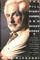 The Pill, Pygmy Chimps, and Degas' Horse - The Remarkable Autobiography of the Award-Winning Scientist Who Synthesized the Birth Control Pill ebook by Carl Djerassi