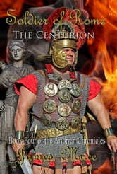 Soldier of Rome: The Centurion - Book Four of the Artorian Chronicles ebook by James Mace
