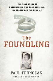The Foundling - The True Story of a Kidnapping, a Family Secret and My Search for the Real Me ebook by Alex Tresniowski,Paul Joseph Fronczak