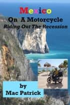 Mexico On A Motorcycle: Riding Out The Recession ebook by Mac Patrick