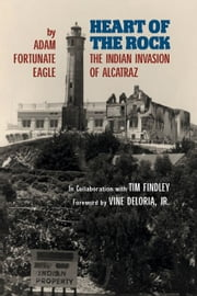 Heart of the Rock - The Indian Invasion of Alcatraz ebook by Adam Fortunate Eagle,Tim Findley,Vine Deloria Jr.