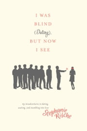 I Was Blind (Dating), But Now I See - My Misadventures in Dating, Waiting, and Stumbling into Love ebook by Stephanie Rische, Melanie Shankle