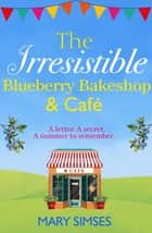 The Irresistible Blueberry Bakeshop and Café: A heartwarming, romantic summer read ebook by
