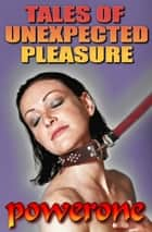 TALES OF UNEXPECTED PLEASURE ebook by POWERONE