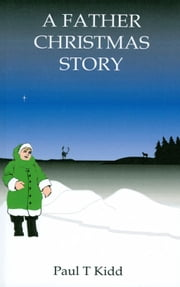 A Father Christmas Story: Being a Tale of how Father Christmas Came to be ebook by Paul T. Kidd