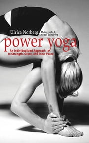 Power Yoga - An Individualized Approach to Strength, Grace, and Inner Peace ebook by Ulrica Norberg,Andreas Lundberg