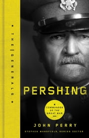Pershing - Commander of the Great War ebook by John Perry