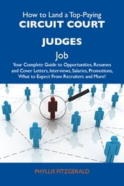 How to Land a Top-Paying Circuit court judges Job: Your Complete Guide to Opportunities, Resumes and Cover Letters, Interviews, Salaries, Promotions, What to Expect From Recruiters and More ebook by Fitzgerald Phyllis