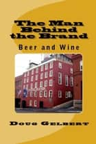 The Man Behind The Brand: Beer and Wine ebook by Doug Gelbert