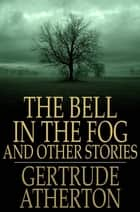 The Bell in the Fog: And Other Stories - And Other Stories ebook by Gertrude Atherton