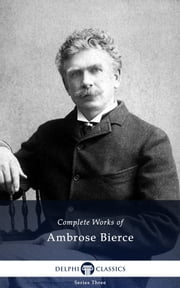 Complete Works of Ambrose Bierce (Delphi Classics) ebook by Ambrose Bierce,Delphi Classics