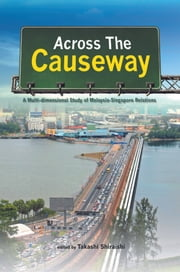Across the Causeway: A Multi-dimensional Study of Malaysia-Singapore Relations ebook by Takashi Shiraishi