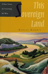 This Sovereign Land - A New Vision For Governing The West ebook by Daniel Kemmis