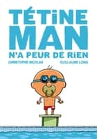 Tétine Man n'a peur de rien T3 ebook by Christophe Nicolas, Guillaume Long