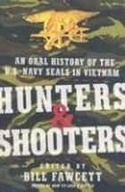 Hunters & Shooters - An Oral History of the U.S. Navy SEALs in Vietnam ebook by Bill Fawcett